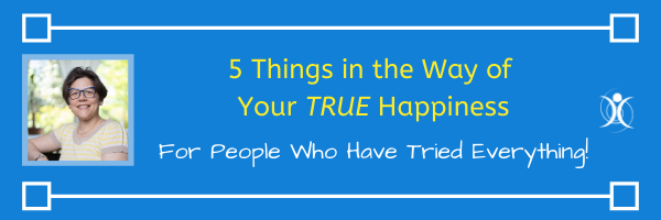 5 things in the way of Your True Happiness - For people who have tried everything.